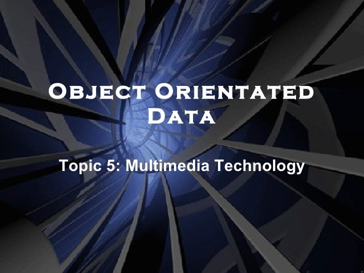 Object Orientated Data Topic 5: Multimedia Technology