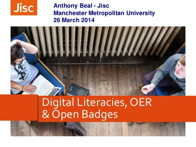Anthony Beal - Jisc Manchester Metropolitan University 26 March 2014 Digital Literacies, OER & Open Badges