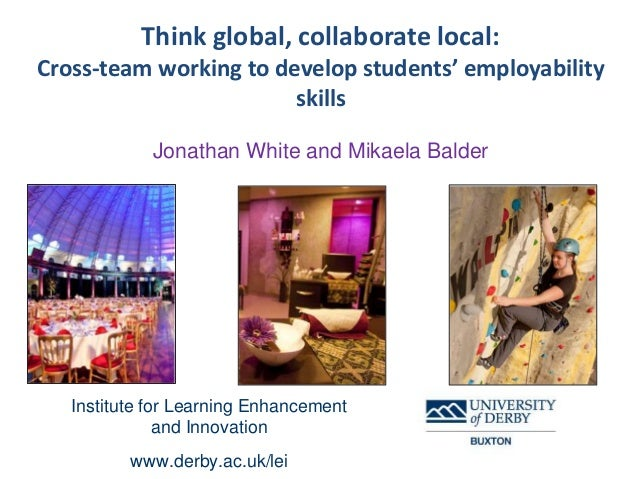 Think global, collaborate local: Cross-team working to develop students' employability skills Jonathan White and Mikaela B...