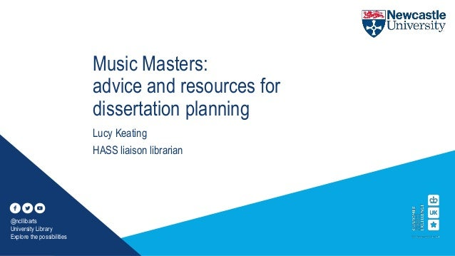 Music Masters: advice and resources for dissertation planning Lucy Keating HASS liaison librarian @ncllibarts University L...