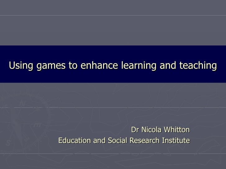 Using games to enhance learning and teaching Dr Nicola Whitton Education and Social Research Institute