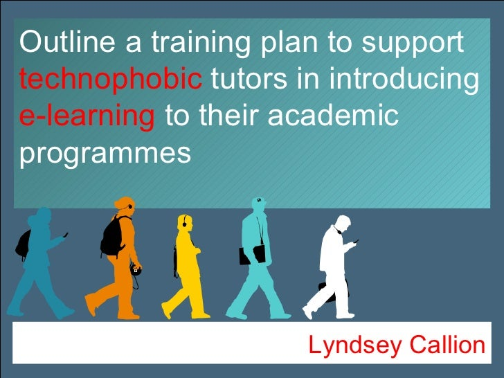 Lyndsey Callion Outline a training plan to support  technophobic  tutors   in introducing  e-learning  to their academic p...