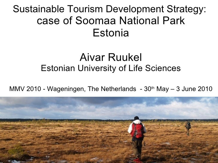Sustainable Tourism Development Strategy:  case of Soomaa National Park Estonia Aivar Ruukel Estonian University of Life S...