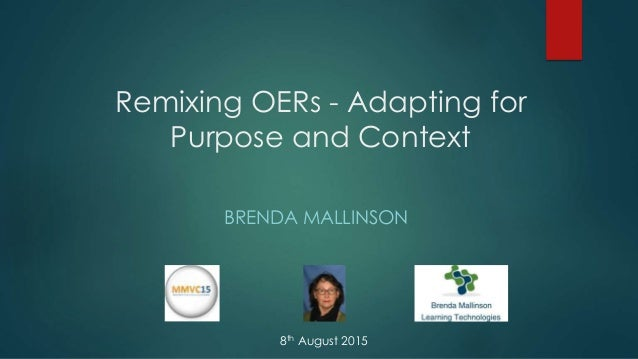 Remixing OERs - Adapting for Purpose and Context BRENDA MALLINSON 8th August 2015