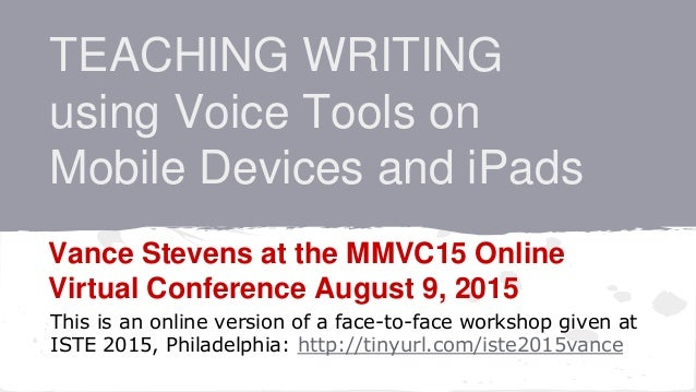 TEACHING WRITING using Voice Tools on Mobile Devices and iPads Vance Stevens at the MMVC15 Online Virtual Conference Augus...
