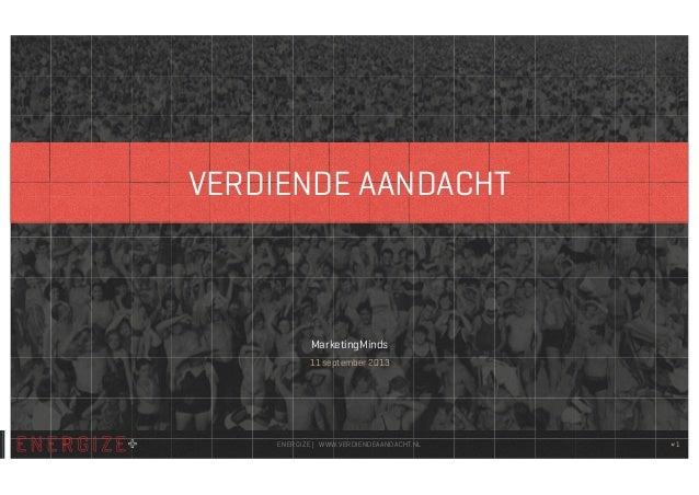 #1 MarketingMinds 11 september 2013 ENERGIZE   WWW.VERDIENDEAANDACHT.NL VERDIENDE AANDACHT