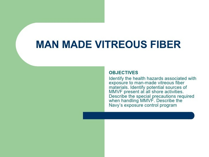 MAN MADE VITREOUS FIBER  OBJECTIVES Identify the health hazards associated with exposure to man-made vitreous fiber materi...
