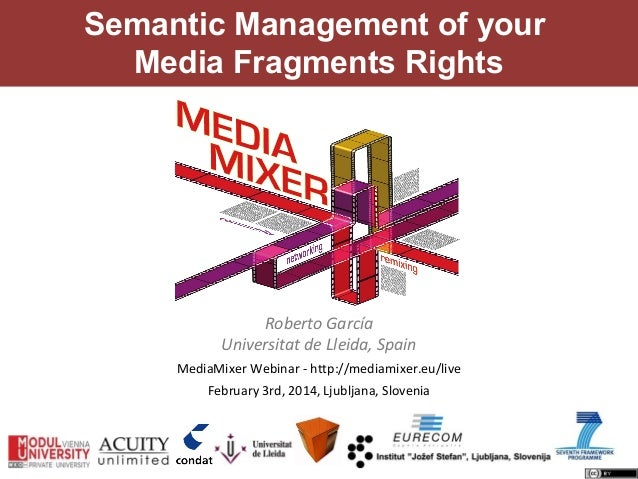 Semantic Management of your Media Fragments Rights  Roberto García Universitat de Lleida, Spain MediaMixer Webinar - http:...