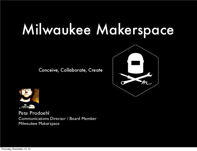 Milwaukee Makerspace  Conceive, Collaborate, Create  Pete Prodoehl  Communications Director / Board Member  Milwaukee Make...