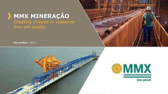 MMX MINERAÇÃO  Creating choices in seaborne iron ore supply  December | 2013