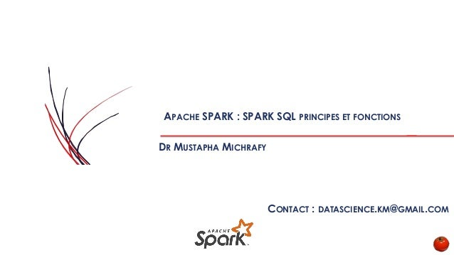 APACHE SPARK : SPARK SQL PRINCIPES ET FONCTIONS DR MUSTAPHA MICHRAFY CONTACT : DATASCIENCE.KM@GMAIL.COM