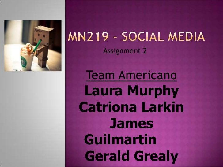 Assignment 2 Team Americano Laura MurphyCatriona Larkin     James Guilmartin Gerald Grealy
