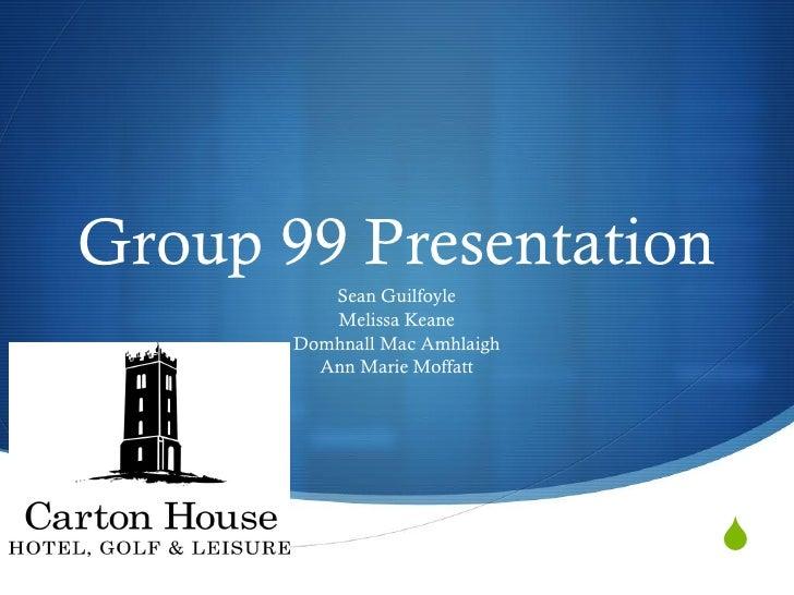 Group 99 Presentation          Sean Guilfoyle          Melissa Keane       Domhnall Mac Amhlaigh         Ann Marie Moffatt...