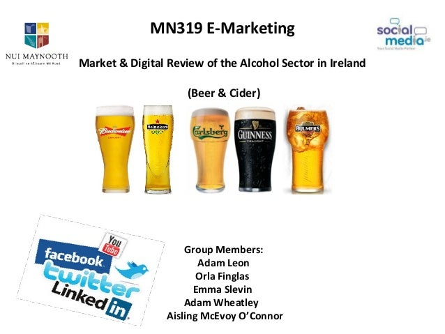 MN319 E-MarketingMarket & Digital Review of the Alcohol Sector in Ireland(Beer & Cider)Group Members:Adam LeonOrla Finglas...