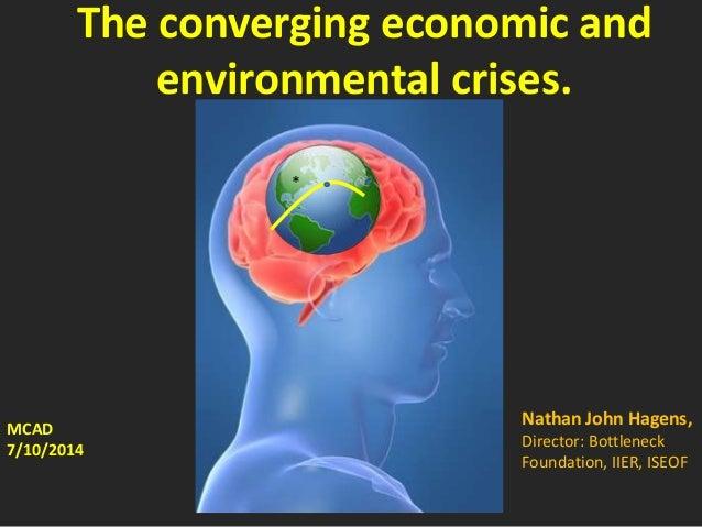The converging economic and environmental crises. MCAD 7/10/2014 Nathan John Hagens, Director: Bottleneck Foundation, IIER...