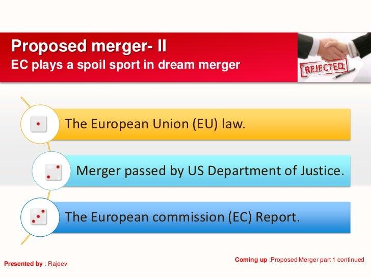 Proposed merger- II  EC plays a spoil sport in dream merger                    The European Union (EU) law.               ...