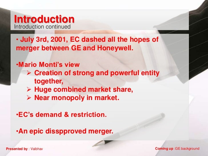 Introduction    Introduction continued     • July 3rd, 2001, EC dashed all the hopes of     merger between GE and Honeywel...