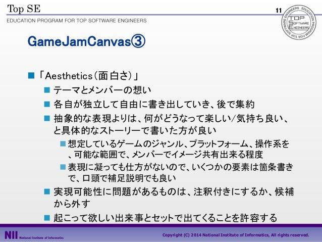 11  GameJamCanvas③  「Aesthetics(面白さ)」  テーマとメンバーの想い  各自が独立して自由に書き出していき、後で集約  抽象的な表現よりは、何がどうなって楽しい/気持ち良い、 と具体的なストーリーで書いた...