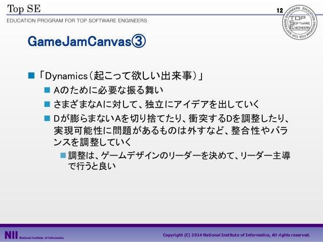 12  GameJamCanvas③  「Dynamics(起こって欲しい出来事)」  Aのために必要な振る舞い  さまざまなAに対して、独立にアイデアを出していく  Dが膨らまないAを切り捨てたり、衝突するDを調整したり、 実現可能性...