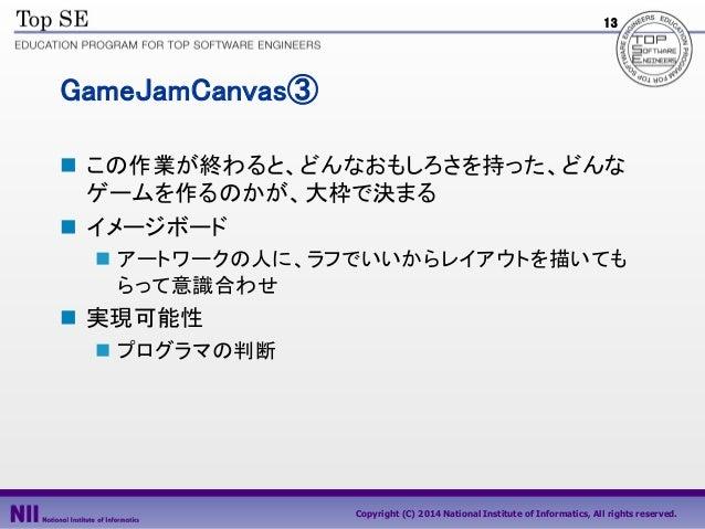 13  GameJamCanvas③  この作業が終わると、どんなおもしろさを持った、どんな ゲームを作るのかが、大枠で決まる  イメージボード  アートワークの人に、ラフでいいからレイアウトを描いても らって意識合わせ   実現可能性...