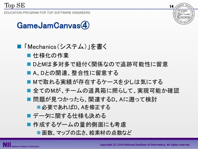 14  GameJamCanvas④  「Mechanics(システム)」を書く  仕様化の作業  DとMは多対多で紐付く関係なので追跡可能性に留意  A、Dとの関連、整合性に留意する  Mで取れる実績が存在するケースを少しは気にする...