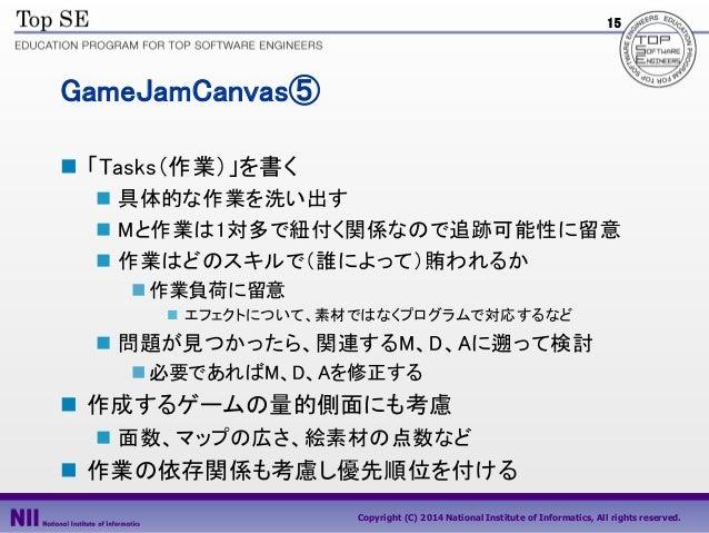 15  GameJamCanvas⑤  「Tasks(作業)」を書く  具体的な作業を洗い出す  Mと作業は1対多で紐付く関係なので追跡可能性に留意  作業はどのスキルで(誰によって)賄われるか  作業負荷に留意  エフェクトについ...