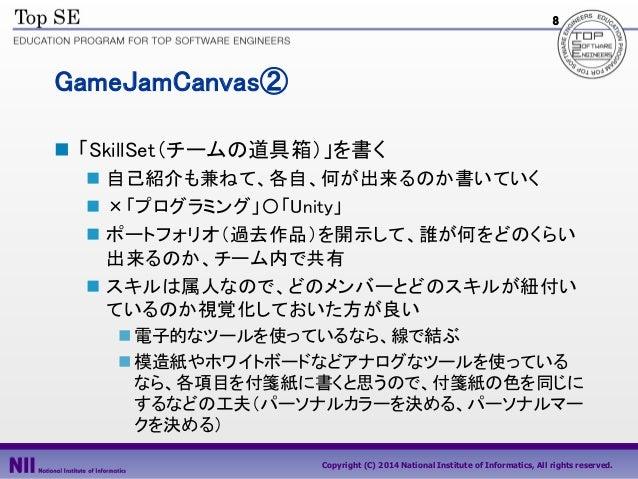 8  GameJamCanvas②  「SkillSet(チームの道具箱)」を書く  自己紹介も兼ねて、各自、何が出来るのか書いていく  ×「プログラミング」〇「Unity」  ポートフォリオ(過去作品)を開示して、誰が何をどのくらい ...