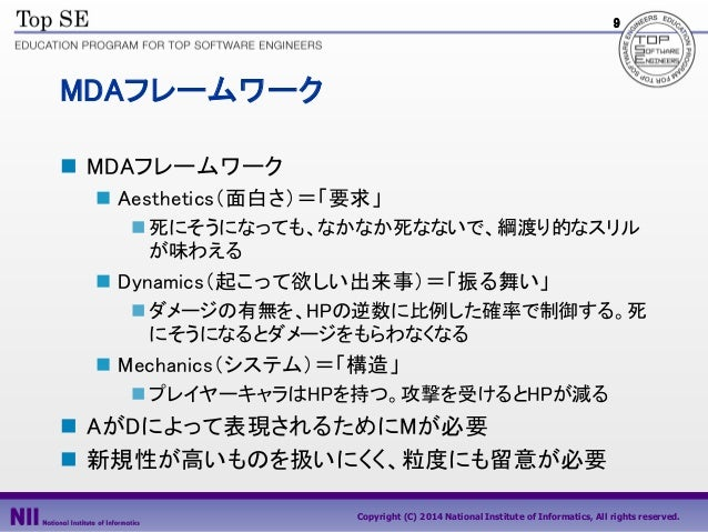 9  MDAフレームワーク  MDAフレームワーク  Aesthetics(面白さ)=「要求」  死にそうになっても、なかなか死なないで、綱渡り的なスリル が味わえる   Dynamics(起こって欲しい出来事)=「振る舞い」  ダメ...