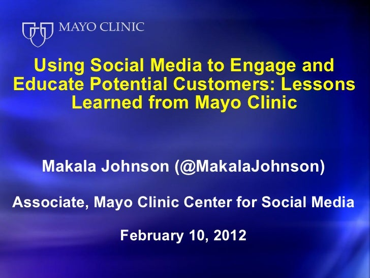 Using Social Media to Engage and Educate Potential Customers: Lessons Learned from Mayo Clinic <ul><li>Makala Johnson (@Ma...