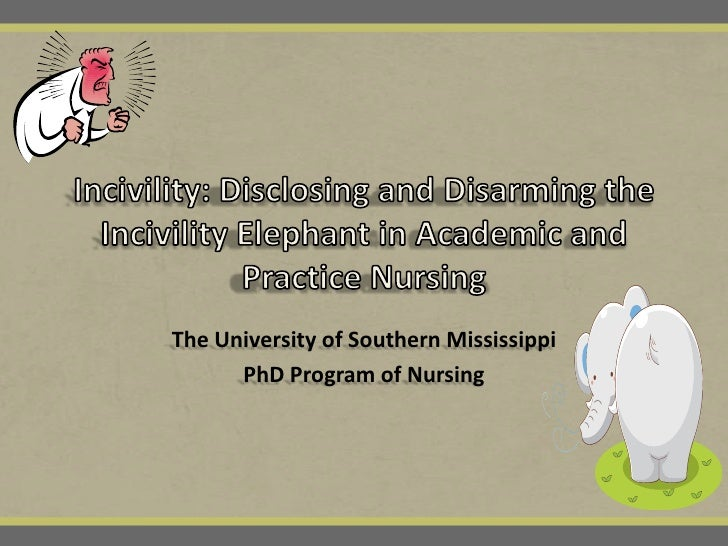 Incivility: Disclosing and Disarming the Incivility Elephant in Academic and Practice Nursing<br />The University of South...