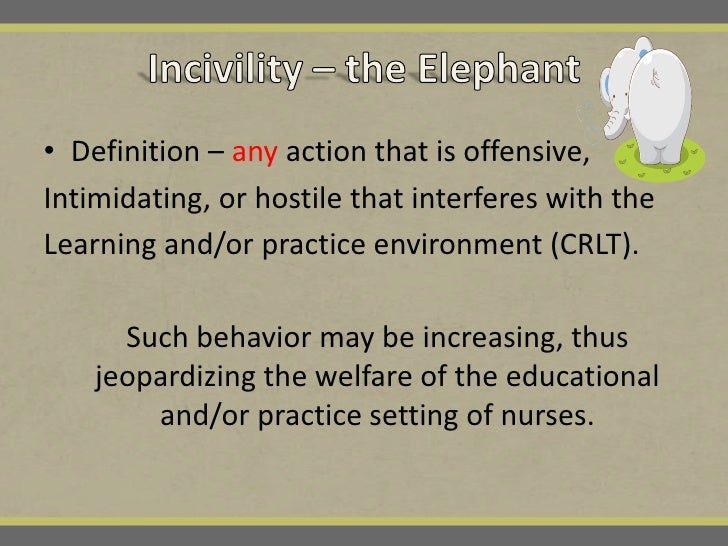Incivility: Disclosing And Disarming The Incivility Elephant In Academic  And Practice Nursing