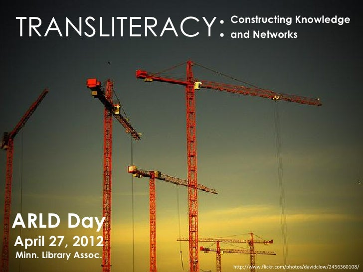 TRANSLITERACY:         Constructing Knowledge                       and NetworksARLD DayApril 27, 2012Minn. Library Assoc....