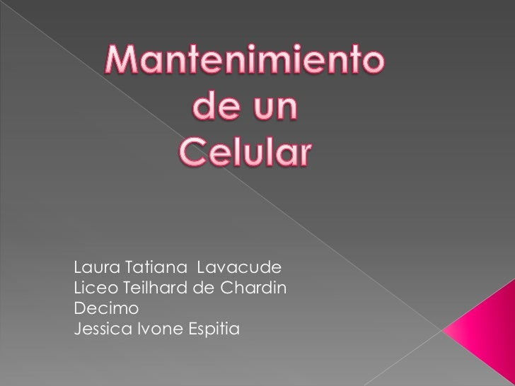 Mantenimiento de un <br />Celular<br />Laura Tatiana Lavacude<br />Liceo Teilhard de Chardin<br />Decimo<br />Jessica Ivon...