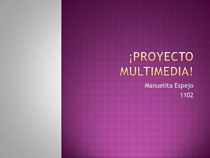 ¡Proyecto multimedia!<br />Manuelita Espejo<br />1102<br />