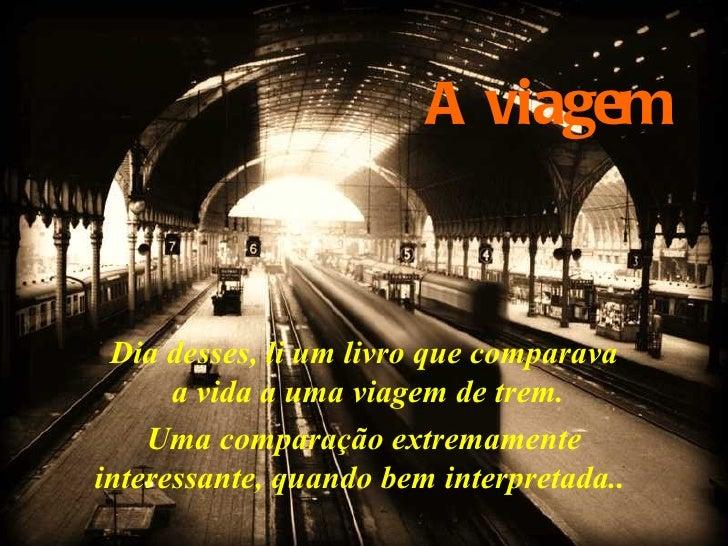 A viagem Dia desses, li um livro que comparava  a vida a uma viagem de trem. Uma comparação extremamente  interessante, qu...