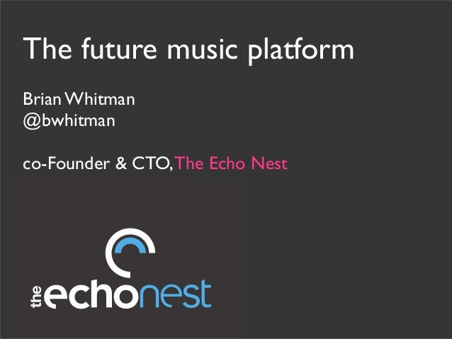 The future music platform Brian Whitman @bwhitman co-Founder & CTO,The Echo Nest