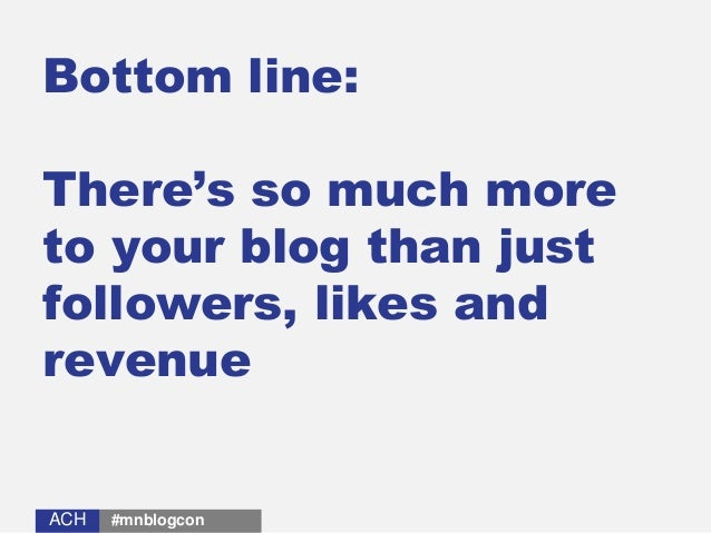 ACHACH Bottom line: There's so much more to your blog than just followers, likes and revenue #mnblogcon