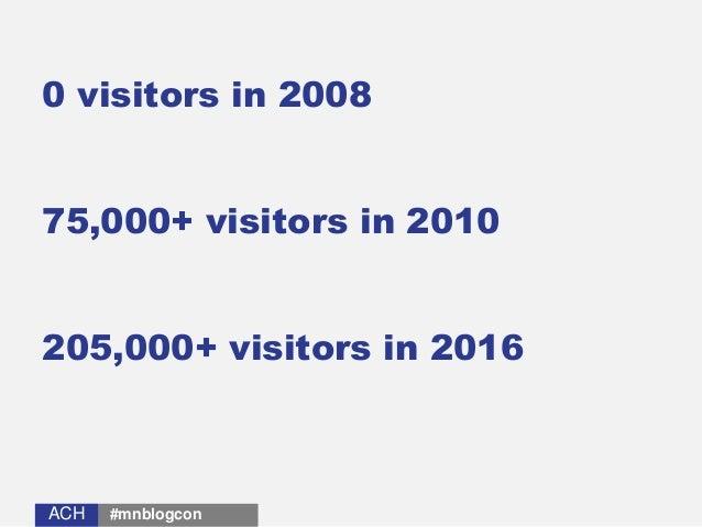 ACHACH 0 visitors in 2008 75,000+ visitors in 2010 205,000+ visitors in 2016 #mnblogcon