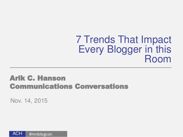 ACH 7 Trends That Impact Every Blogger in this Room Arik C. Hanson Communications Conversations Nov. 14, 2015 #mnblogcon