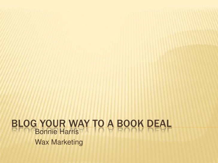 Blog Your Way to a Book Deal<br />Bonnie Harris<br />Wax Marketing<br />