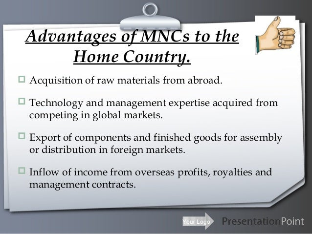 advantages and disadvantages of mnc A multinational corporation is an enterprise that has operations in one or more countries other than the home country where it's headquartered or managed companies opt to expand into the global arena for several reasons, including increased market share and the resulting economies of scale -- cost reductions due to expanded output levels and a consolidation of management.