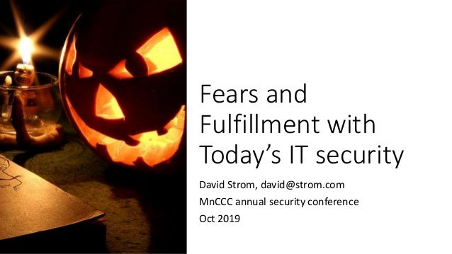 Fears and Fulfillment with Today's IT security David Strom, david@strom.com MnCCC annual security conference Oct 2019