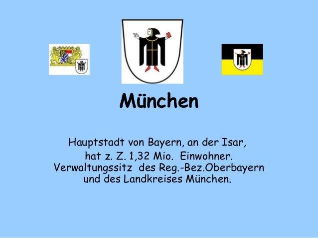 München Hauptstadt von Bayern, an der Isar, hat z. Z. 1,32 Mio. Einwohner. Verwaltungssitz des Reg.-Bez.Oberbayern und ...