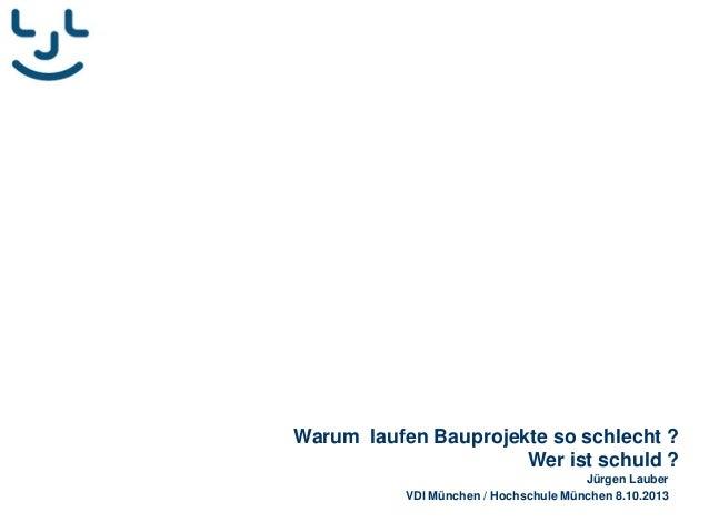 Warum laufen Bauprojekte so schlecht ? Wer ist schuld ? Jürgen Lauber VDI München / Hochschule München 8.10.2013
