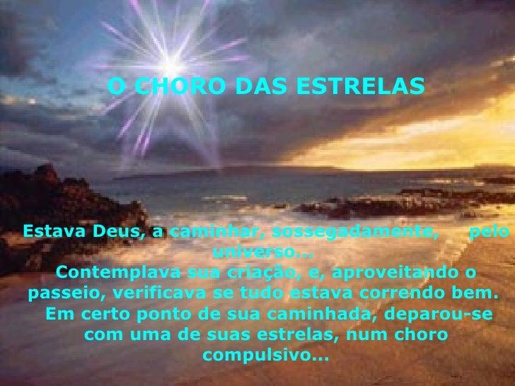 O CHORO DAS ESTRELAS Estava Deus, a caminhar, sossegadamente,  pelo universo...  Contemplava sua criação, e, aproveitando ...