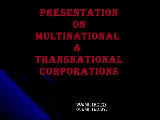 PRESENTATION ON MULTINATIONAL & TRANSNATIONAL CORPORATIONS  SUBMITTED TO: SUBMITTED BY: