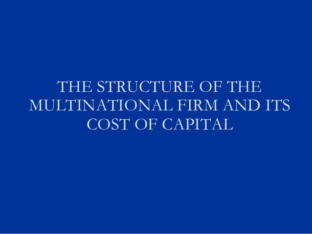 THE STRUCTURE OF THE MULTINATIONAL FIRM AND ITS COST OF CAPITAL