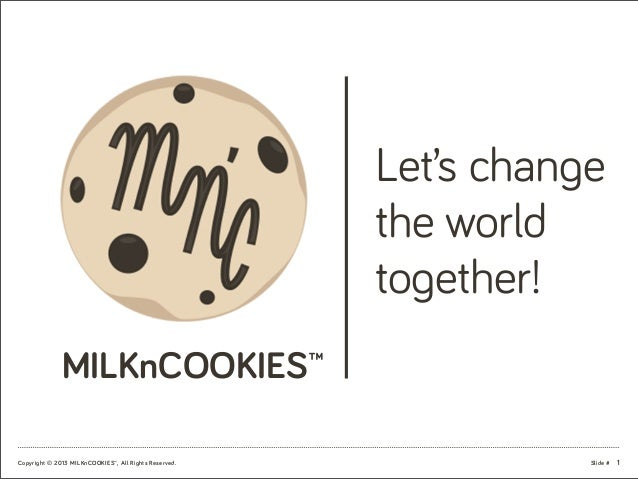 Slide #Copyright © 2013 MILKnCOOKIES™, All Rights Reserved. MILKnCOOKIES™ Let's change the world together! 1