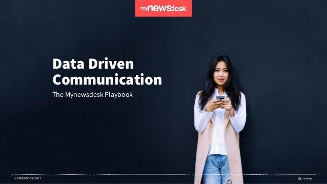 DATA DRIVEN COMMUNICATIONS – THE MYNEWSDESK PLAYBOOK © MYNEWSDESK 2017 @jonobean Data Driven Communication The Mynewsdesk ...