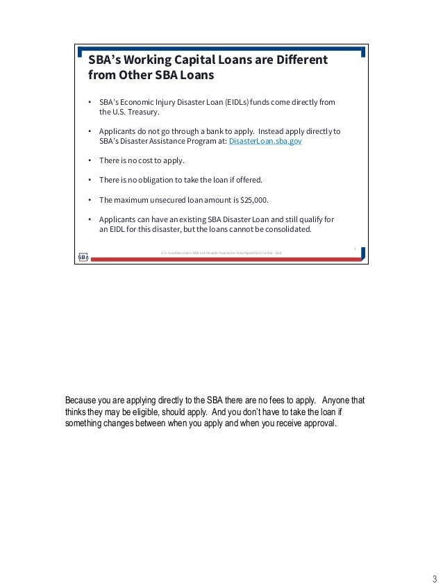 3 • SBA's Economic Injury Disaster Loan (EIDLs) funds come directly from the U.S. Treasury. • Applicants do not go through...